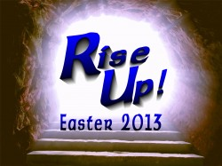 Rise Up!  Easter Sunday 2013